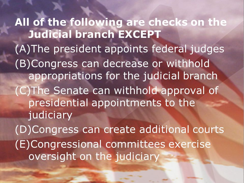 All of the following are checks on the Judicial branch EXCEPT (A)The president appoints federal judges (B)Congress can decrease or withhold appropriat