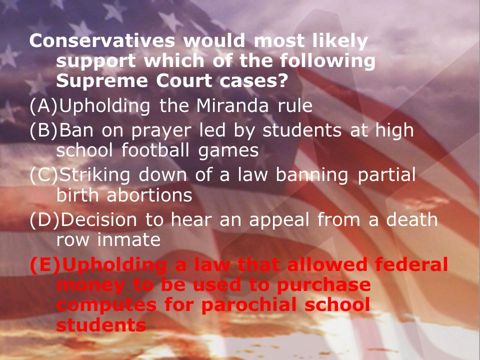 Conservatives would most likely support which of the following Supreme Court cases? (A)Upholding the Miranda rule (B)Ban on prayer led by students at