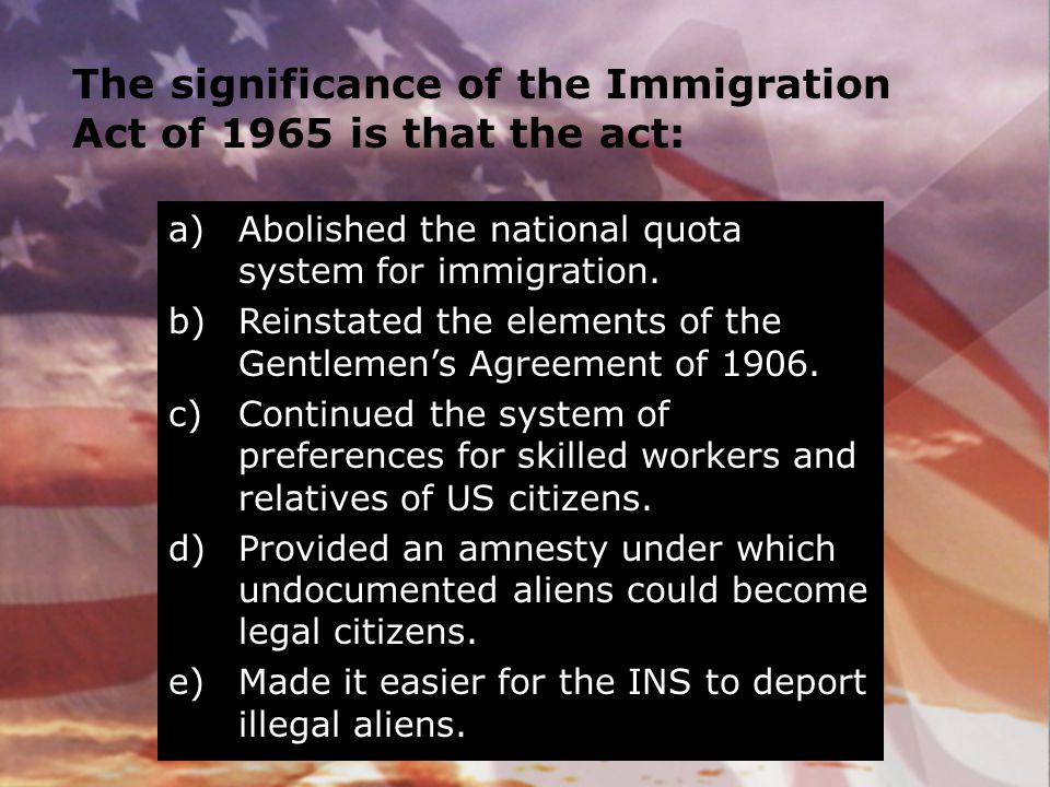 The significance of the Immigration Act of 1965 is that the act: a)Abolished the national quota system for immigration. b)Reinstated the elements of t