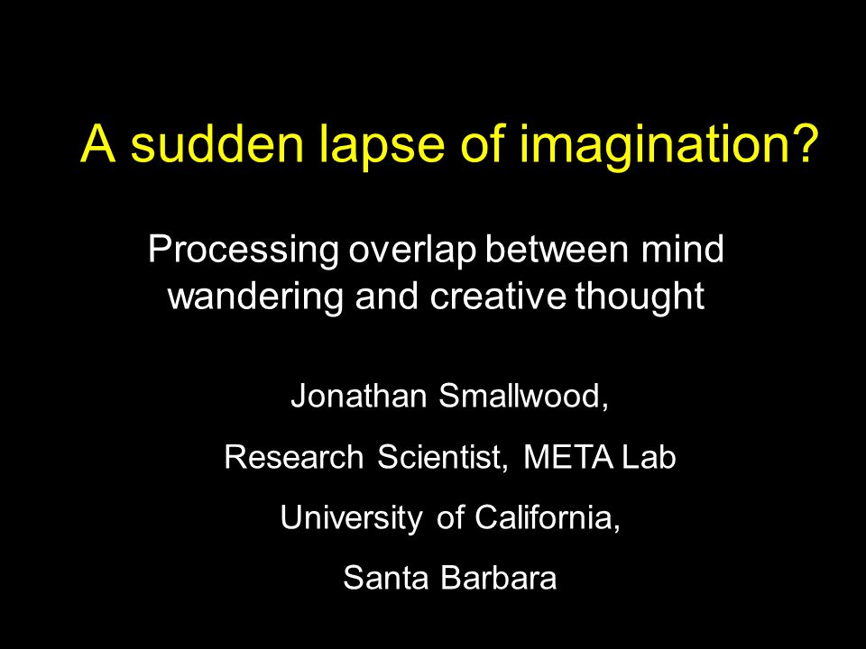 A sudden lapse of imagination? Processing overlap between mind wandering and creative thought Jonathan Smallwood, Research Scientist, META Lab Univers