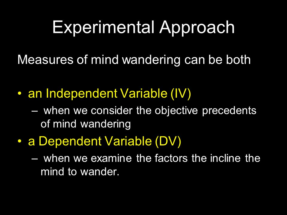 Experimental Approach Measures of mind wandering can be both an Independent Variable (IV) – when we consider the objective precedents of mind wanderin