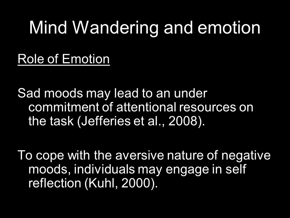 Mind Wandering and emotion Role of Emotion Sad moods may lead to an under commitment of attentional resources on the task (Jefferies et al., 2008). To