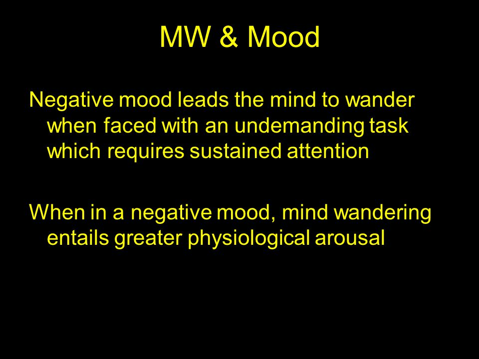 MW & Mood Negative mood leads the mind to wander when faced with an undemanding task which requires sustained attention When in a negative mood, mind