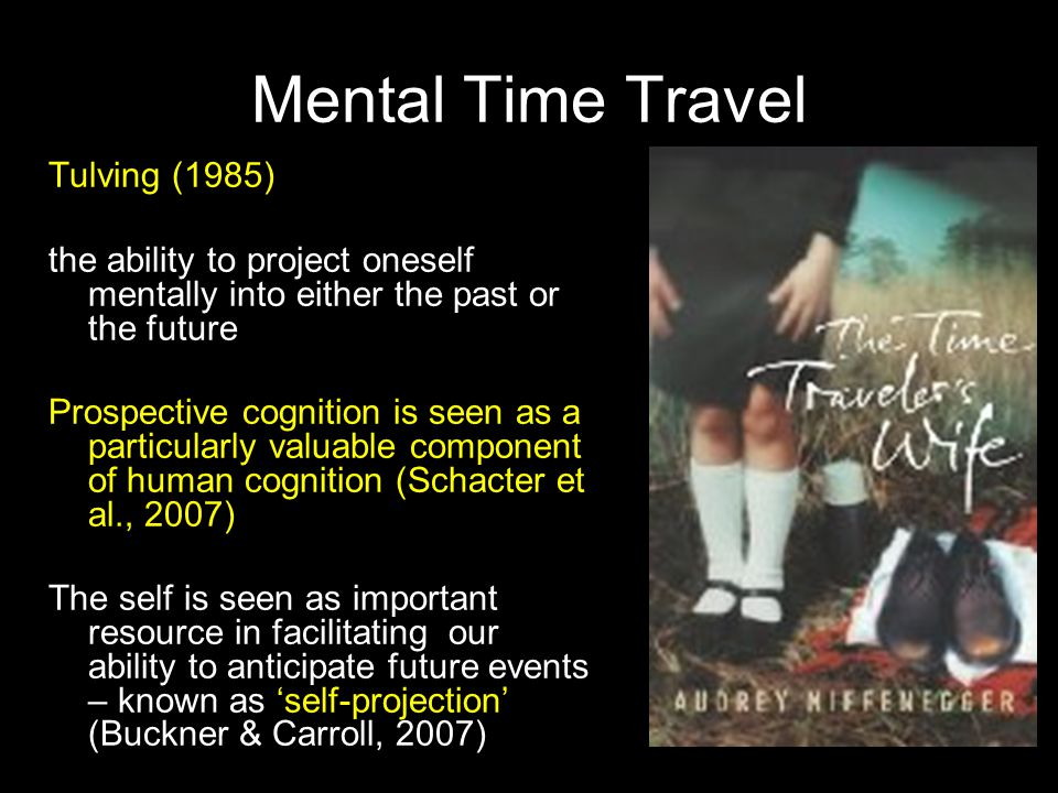 Mental Time Travel Tulving (1985) the ability to project oneself mentally into either the past or the future Prospective cognition is seen as a partic