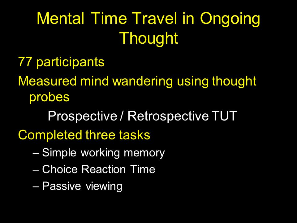 Mental Time Travel in Ongoing Thought 77 participants Measured mind wandering using thought probes Prospective / Retrospective TUT Completed three tas
