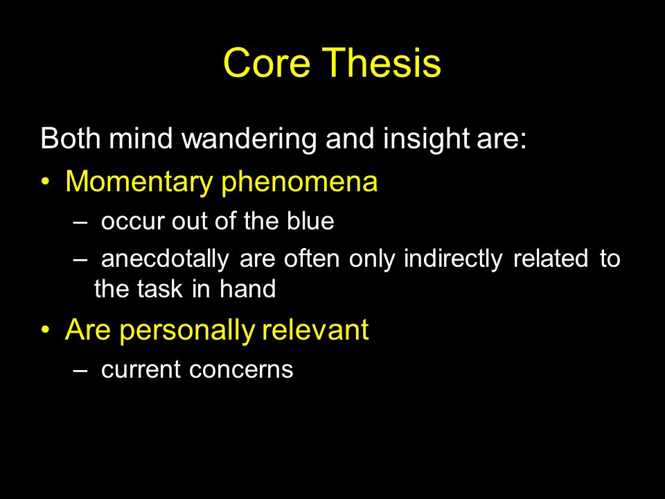 Core Thesis Both mind wandering and insight are: Momentary phenomena – occur out of the blue – anecdotally are often only indirectly related to the ta