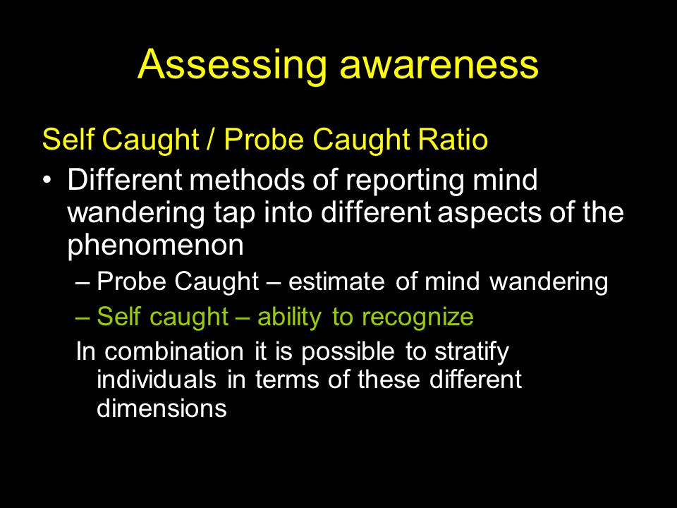 Assessing awareness Self Caught / Probe Caught Ratio Different methods of reporting mind wandering tap into different aspects of the phenomenon –Probe