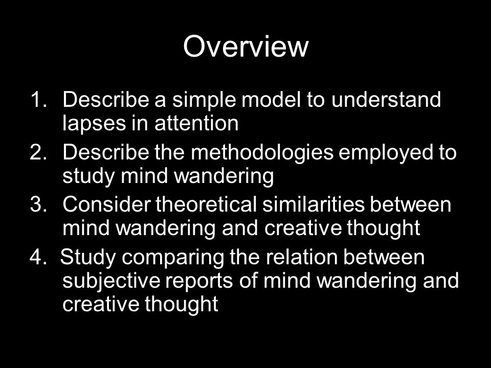 Overview 1.Describe a simple model to understand lapses in attention 2.Describe the methodologies employed to study mind wandering 3.Consider theoreti