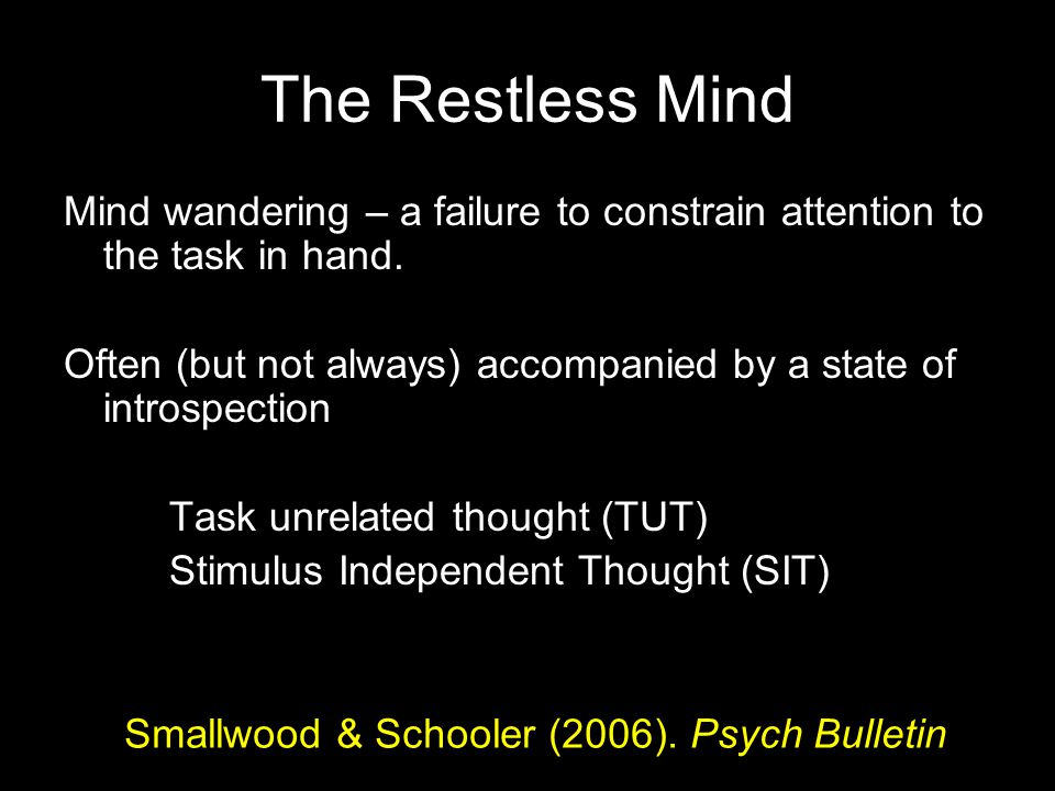 The Restless Mind Mind wandering – a failure to constrain attention to the task in hand. Often (but not always) accompanied by a state of introspectio