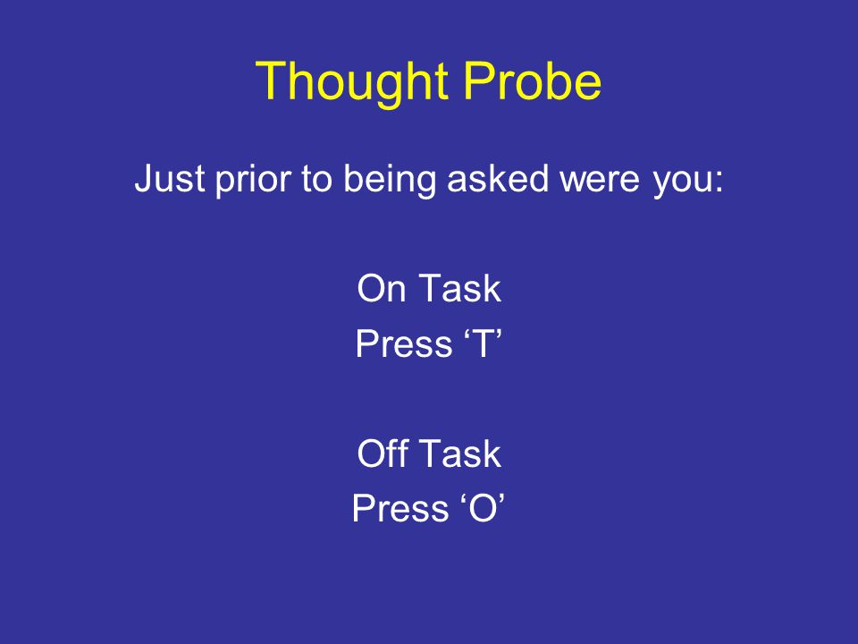 Thought Probe Just prior to being asked were you: On Task Press 'T' Off Task Press 'O'