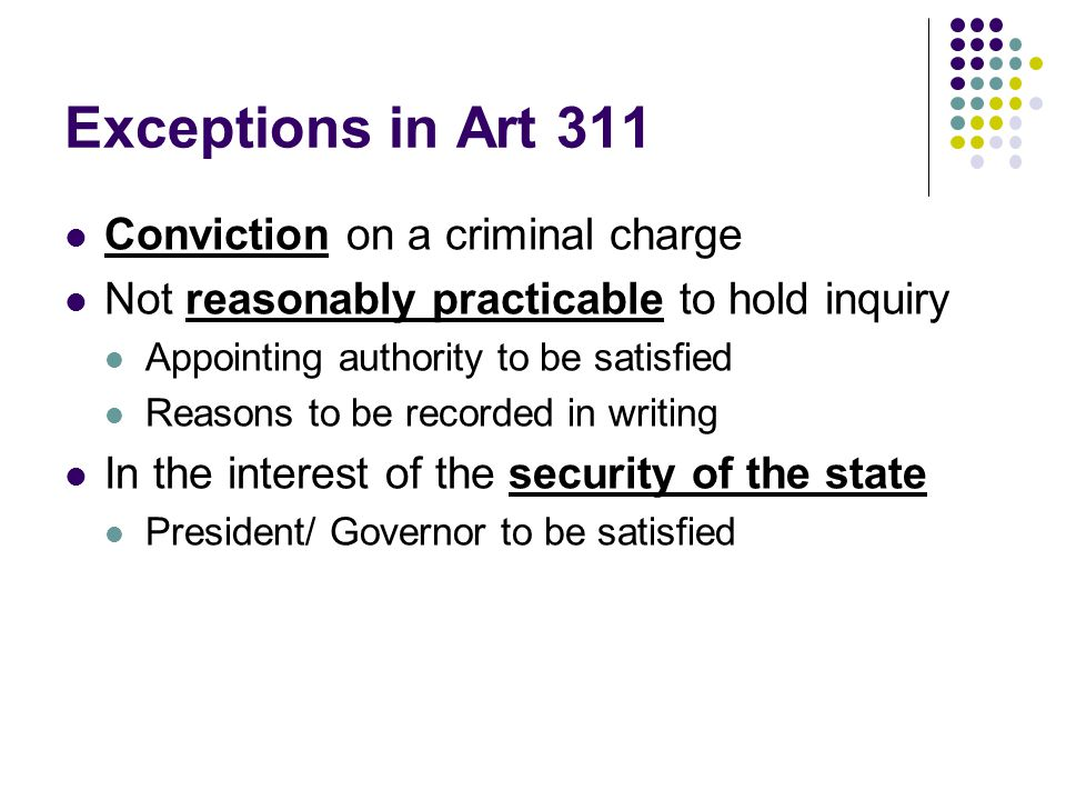 Exceptions in Art 311 Conviction on a criminal charge Not reasonably practicable to hold inquiry Appointing authority to be satisfied Reasons to be re