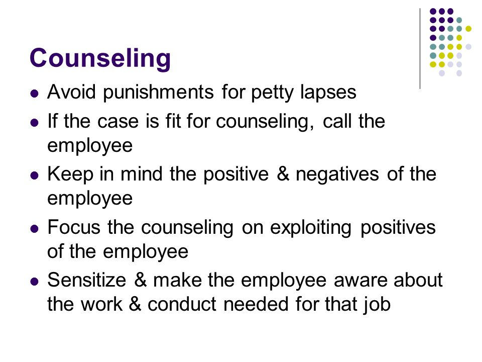 Counseling Avoid punishments for petty lapses If the case is fit for counseling, call the employee Keep in mind the positive & negatives of the employ