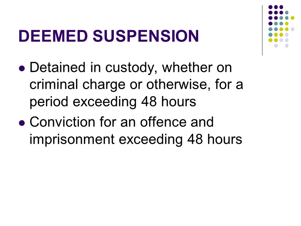 DEEMED SUSPENSION Detained in custody, whether on criminal charge or otherwise, for a period exceeding 48 hours Conviction for an offence and imprison