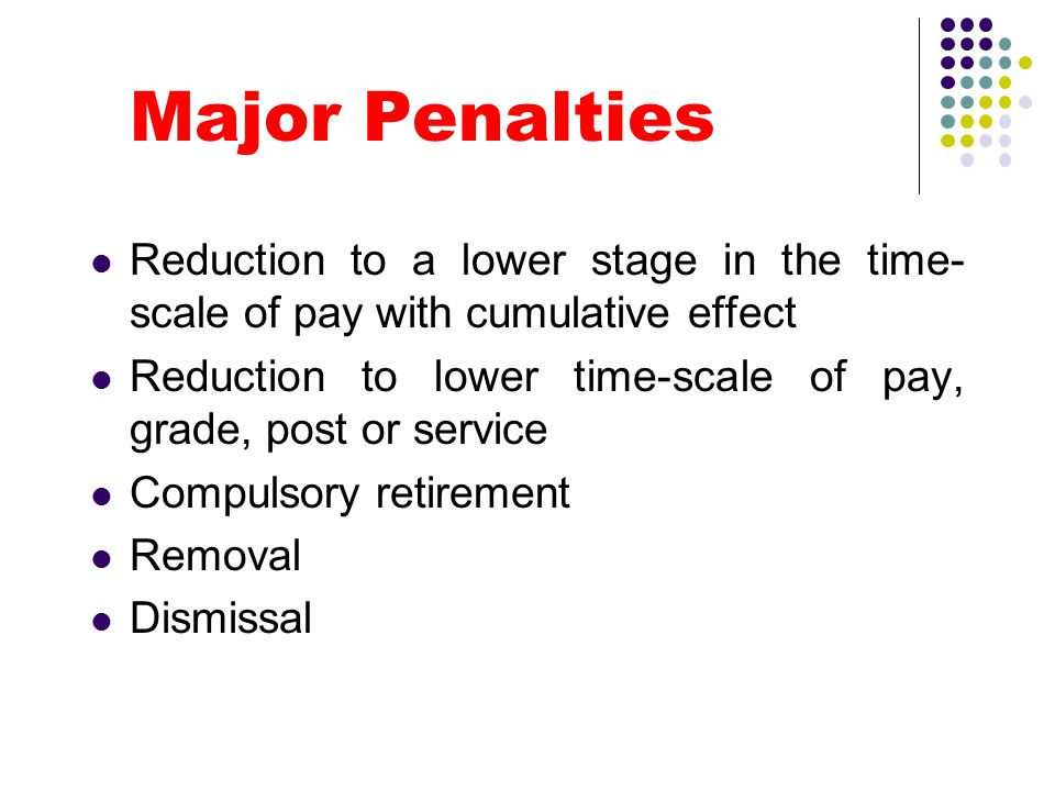 Major Penalties Reduction to a lower stage in the time- scale of pay with cumulative effect Reduction to lower time-scale of pay, grade, post or servi