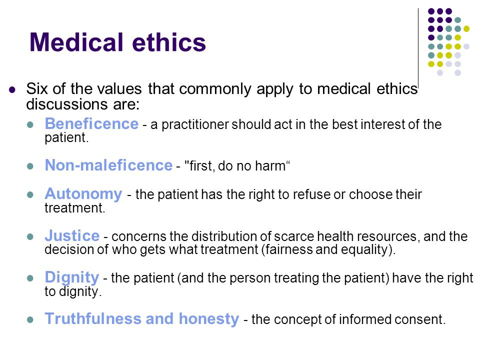 Medical ethics Six of the values that commonly apply to medical ethics discussions are: Beneficence - a practitioner should act in the best interest of the patient.