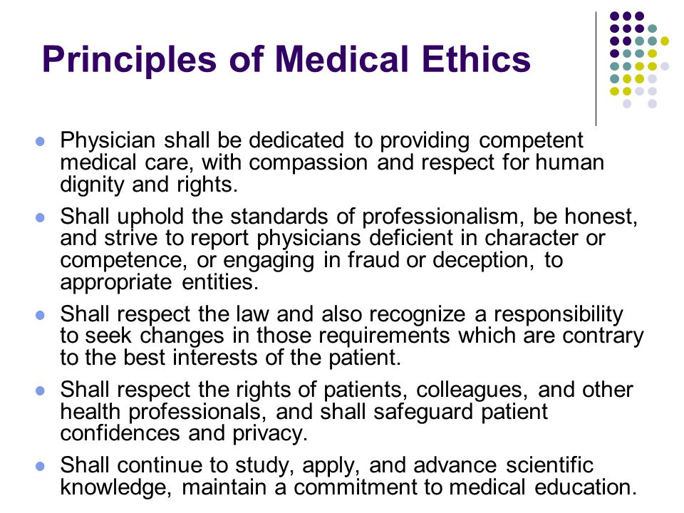 Principles of Medical Ethics Physician shall be dedicated to providing competent medical care, with compassion and respect for human dignity and rights.