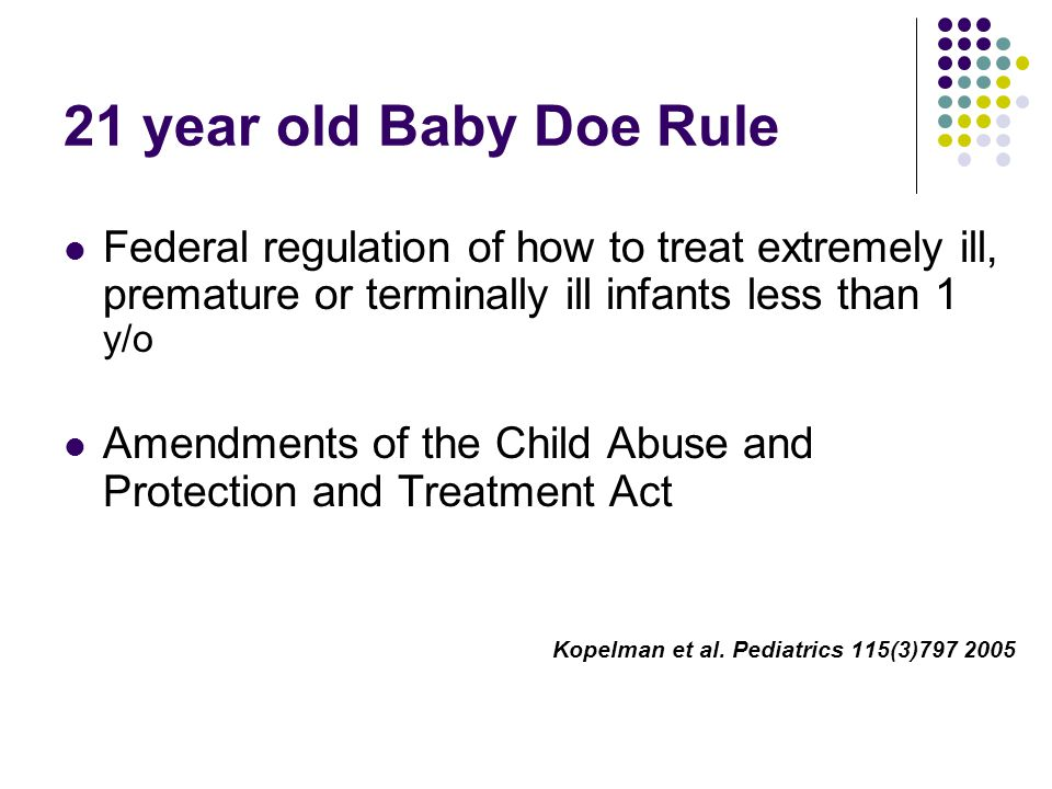 21 year old Baby Doe Rule Federal regulation of how to treat extremely ill, premature or terminally ill infants less than 1 y/o Amendments of the Child Abuse and Protection and Treatment Act Kopelman et al.