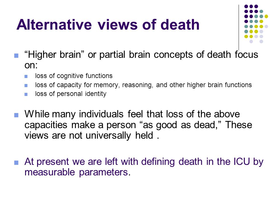 Alternative views of death ■ Higher brain or partial brain concepts of death focus on: ■ loss of cognitive functions ■ loss of capacity for memory, reasoning, and other higher brain functions ■ loss of personal identity ■ While many individuals feel that loss of the above capacities make a person as good as dead, These views are not universally held.