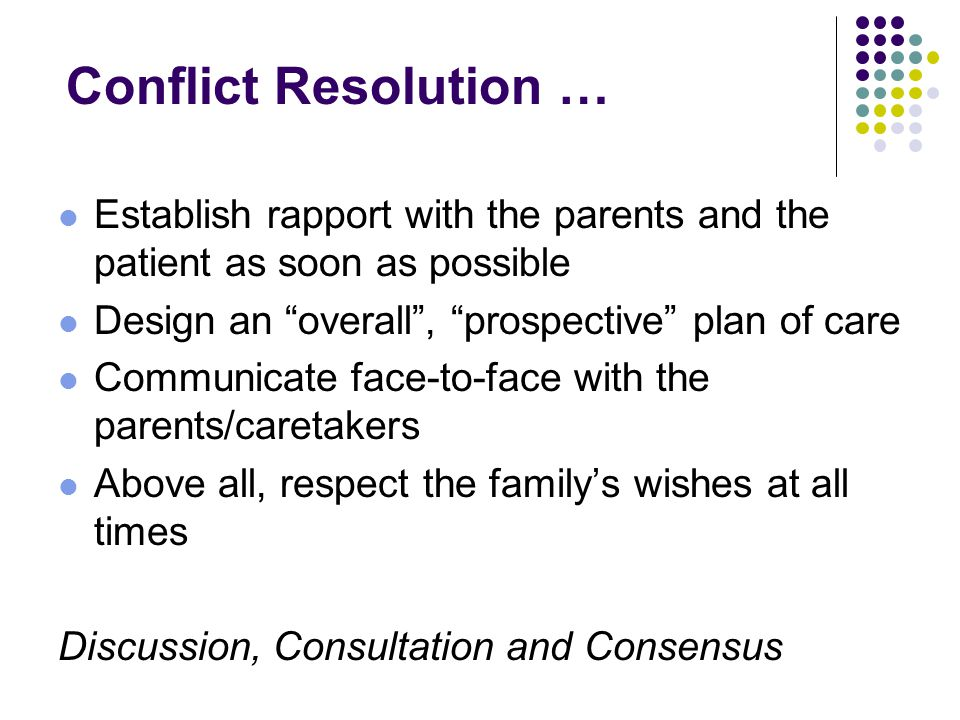 Conflict Resolution … Establish rapport with the parents and the patient as soon as possible Design an overall , prospective plan of care Communicate face-to-face with the parents/caretakers Above all, respect the family's wishes at all times Discussion, Consultation and Consensus