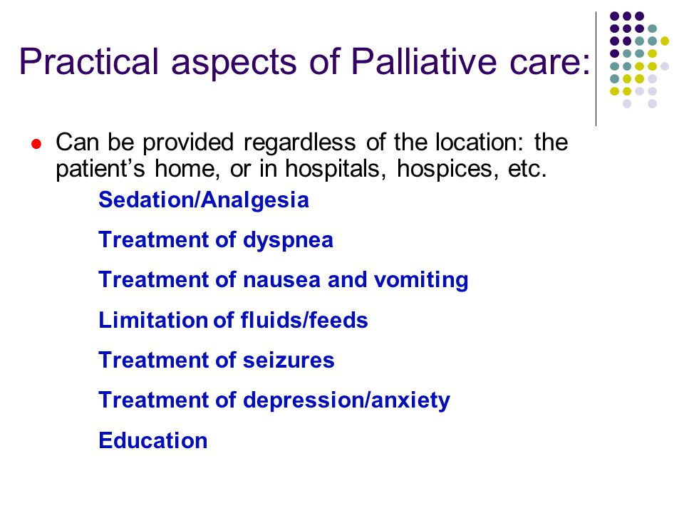 Practical aspects of Palliative care: Can be provided regardless of the location: the patient's home, or in hospitals, hospices, etc.