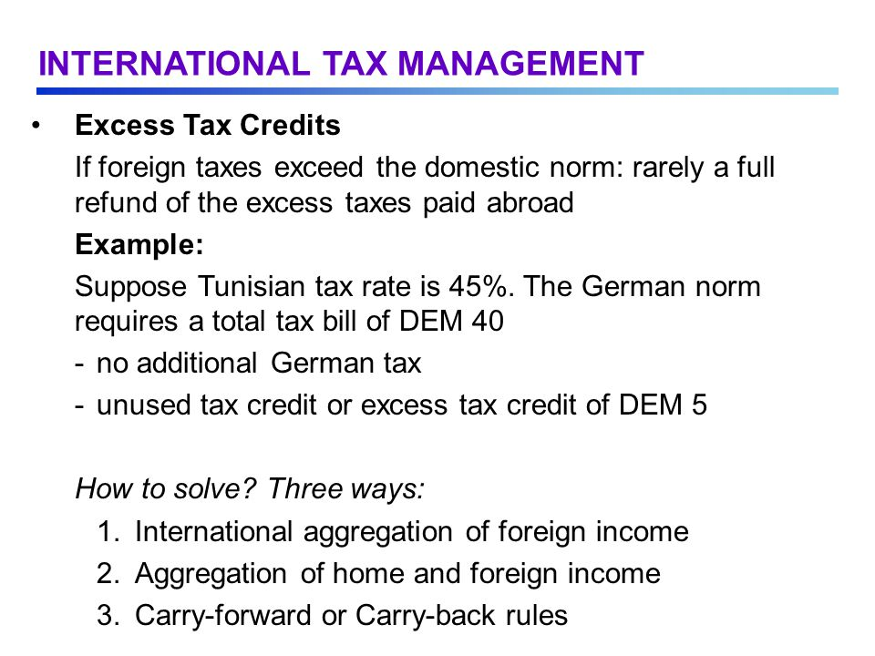 Excess Tax Credits If foreign taxes exceed the domestic norm: rarely a full refund of the excess taxes paid abroad Example: Suppose Tunisian tax rate is 45%.