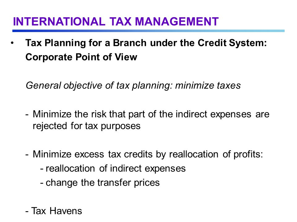 Tax Planning for a Branch under the Credit System: Corporate Point of View General objective of tax planning: minimize taxes - Minimize the risk that part of the indirect expenses are rejected for tax purposes -Minimize excess tax credits by reallocation of profits: -reallocation of indirect expenses -change the transfer prices - Tax Havens INTERNATIONAL TAX MANAGEMENT