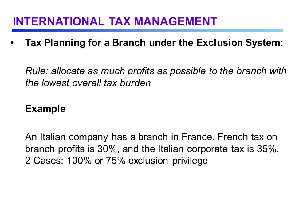 Tax Planning for a Branch under the Exclusion System: Rule: allocate as much profits as possible to the branch with the lowest overall tax burden Example An Italian company has a branch in France.
