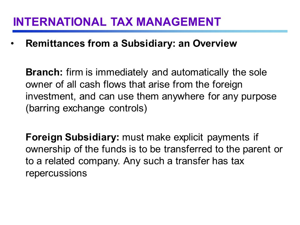 Remittances from a Subsidiary: an Overview Branch: firm is immediately and automatically the sole owner of all cash flows that arise from the foreign investment, and can use them anywhere for any purpose (barring exchange controls) Foreign Subsidiary: must make explicit payments if ownership of the funds is to be transferred to the parent or to a related company.