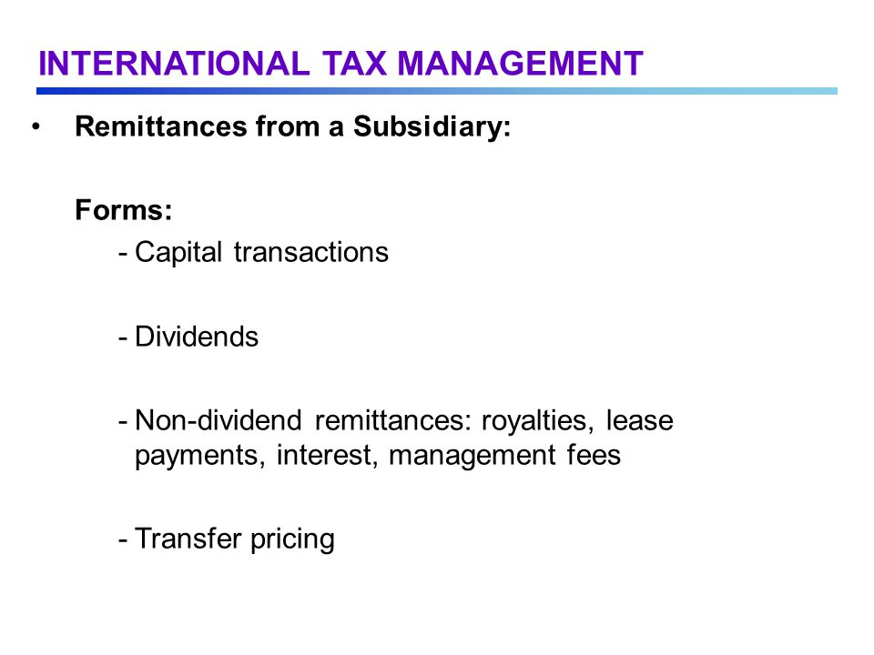 Remittances from a Subsidiary: Forms: -Capital transactions -Dividends -Non-dividend remittances: royalties, lease payments, interest, management fees -Transfer pricing INTERNATIONAL TAX MANAGEMENT