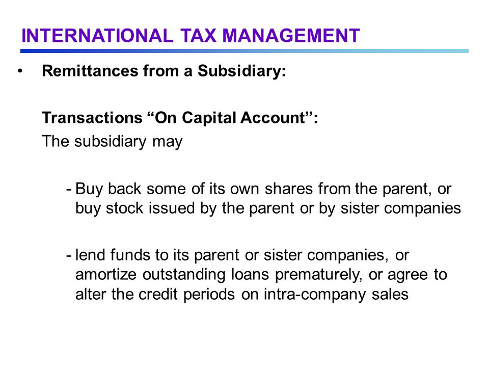 Remittances from a Subsidiary: Transactions On Capital Account : The subsidiary may -Buy back some of its own shares from the parent, or buy stock issued by the parent or by sister companies -lend funds to its parent or sister companies, or amortize outstanding loans prematurely, or agree to alter the credit periods on intra-company sales INTERNATIONAL TAX MANAGEMENT