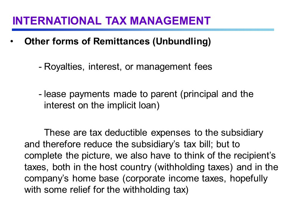 Other forms of Remittances (Unbundling) -Royalties, interest, or management fees -lease payments made to parent (principal and the interest on the implicit loan) These are tax deductible expenses to the subsidiary and therefore reduce the subsidiary's tax bill; but to complete the picture, we also have to think of the recipient's taxes, both in the host country (withholding taxes) and in the company's home base (corporate income taxes, hopefully with some relief for the withholding tax) INTERNATIONAL TAX MANAGEMENT