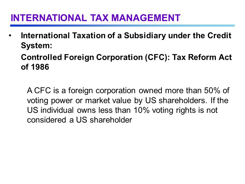 International Taxation of a Subsidiary under the Credit System: Controlled Foreign Corporation (CFC): Tax Reform Act of 1986 A CFC is a foreign corporation owned more than 50% of voting power or market value by US shareholders.
