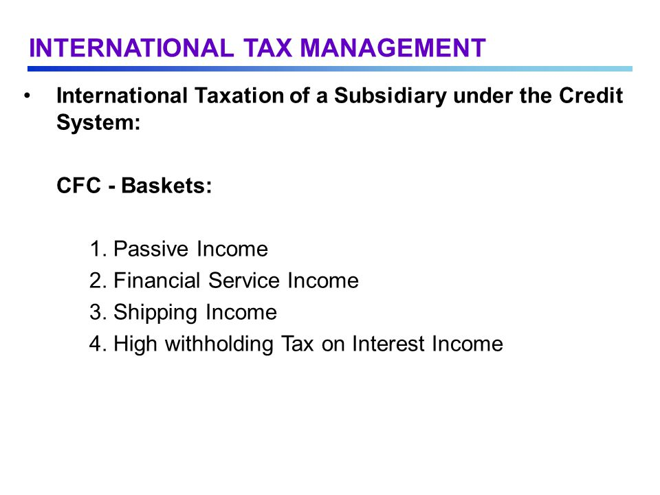 International Taxation of a Subsidiary under the Credit System: CFC - Baskets: 1.