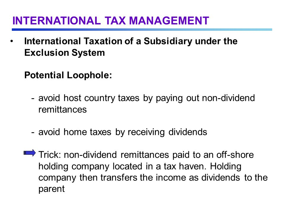 International Taxation of a Subsidiary under the Exclusion System Potential Loophole: -avoid host country taxes by paying out non-dividend remittances -avoid home taxes by receiving dividends Trick: non-dividend remittances paid to an off-shore holding company located in a tax haven.