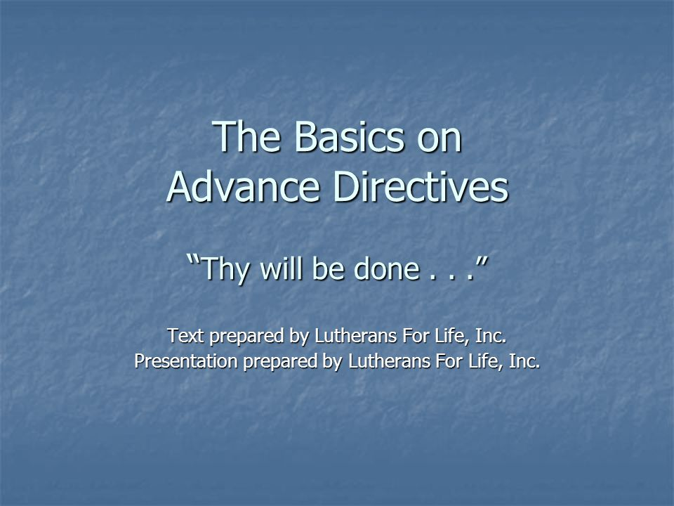 Lutherans For Life, 2005 Advance Directive An instrument in writing whereby the person signing the instrument, the principal, provided direction in the document for future health care decisions should that person become unable to make their own health care decisions.