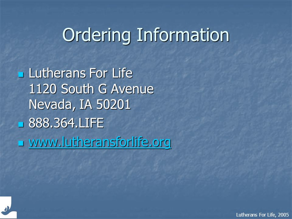 Lutherans For Life, 2005 Ordering Information Lutherans For Life Lutherans For Life 1120 South G Avenue Nevada, IA 50201 888.364.LIFE 888.364.LIFE www.lutheransforlife.org www.lutheransforlife.org www.lutheransforlife.org