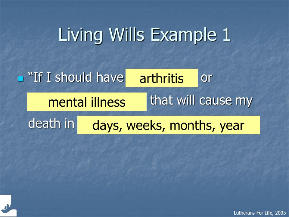 Lutherans For Life, 2005 Living Wills Example 2 I direct my attending physician… I direct my attending physician… Removes medical decisions from your family whoever happens to be near…