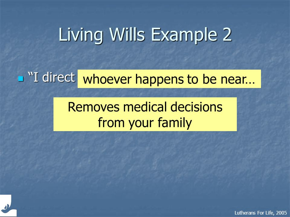 Lutherans For Life, 2005 Living Wills Example 3 Withhold or withdraw medical treatment that only prolongs the dying process… Withhold or withdraw medical treatment that only prolongs the dying process… food and fluids