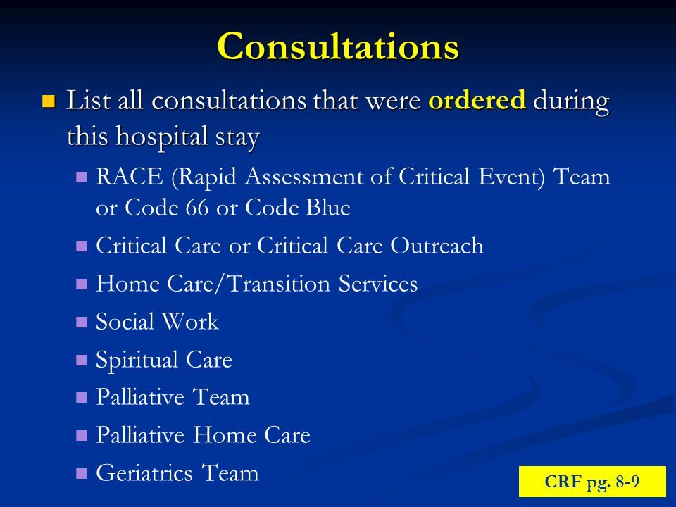 Consultations List all consultations that were ordered during this hospital stay List all consultations that were ordered during this hospital stay RACE (Rapid Assessment of Critical Event) Team or Code 66 or Code Blue Critical Care or Critical Care Outreach Home Care/Transition Services Social Work Spiritual Care Palliative Team Palliative Home Care Geriatrics Team CRF pg.