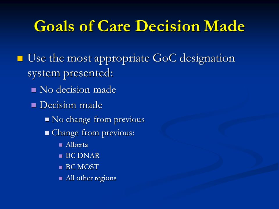 Goals of Care Decision Made Use the most appropriate GoC designation system presented: Use the most appropriate GoC designation system presented: No decision made No decision made Decision made Decision made No change from previous No change from previous Change from previous: Change from previous: Alberta Alberta BC DNAR BC DNAR BC MOST BC MOST All other regions All other regions
