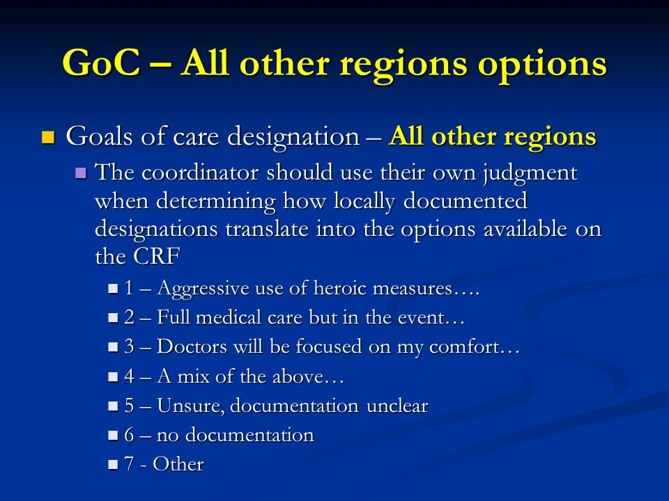 GoC – All other regions options Goals of care designation – All other regions Goals of care designation – All other regions The coordinator should use their own judgment when determining how locally documented designations translate into the options available on the CRF The coordinator should use their own judgment when determining how locally documented designations translate into the options available on the CRF 1 – Aggressive use of heroic measures….