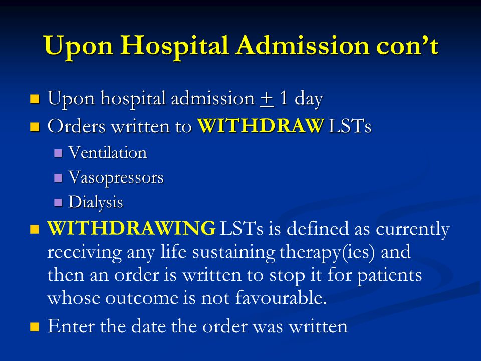 Upon Hospital Admission con't Upon hospital admission + 1 day Upon hospital admission + 1 day Orders written to WITHDRAW LSTs Orders written to WITHDRAW LSTs Ventilation Ventilation Vasopressors Vasopressors Dialysis Dialysis WITHDRAWING LSTs is defined as currently receiving any life sustaining therapy(ies) and then an order is written to stop it for patients whose outcome is not favourable.