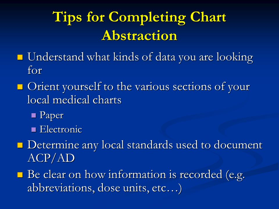 Tips for Completing Chart Abstraction Understand what kinds of data you are looking for Understand what kinds of data you are looking for Orient yourself to the various sections of your local medical charts Orient yourself to the various sections of your local medical charts Paper Paper Electronic Electronic Determine any local standards used to document ACP/AD Determine any local standards used to document ACP/AD Be clear on how information is recorded (e.g.