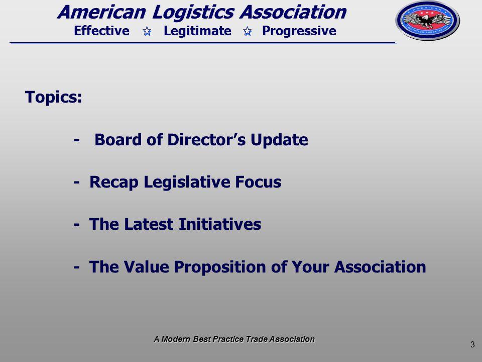 3 Effective Legitimate Progressive American Logistics Association Topics: - Board of Director's Update - Recap Legislative Focus - The Latest Initiatives - The Value Proposition of Your Association A Modern Best Practice Trade Association