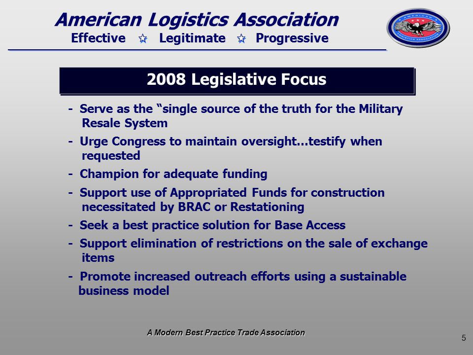 5 Effective Legitimate Progressive American Logistics Association - Serve as the single source of the truth for the Military Resale System - Urge Congress to maintain oversight…testify when requested - Champion for adequate funding - Support use of Appropriated Funds for construction necessitated by BRAC or Restationing - Seek a best practice solution for Base Access - Support elimination of restrictions on the sale of exchange items - Promote increased outreach efforts using a sustainable business model 2008 Legislative Focus A Modern Best Practice Trade Association