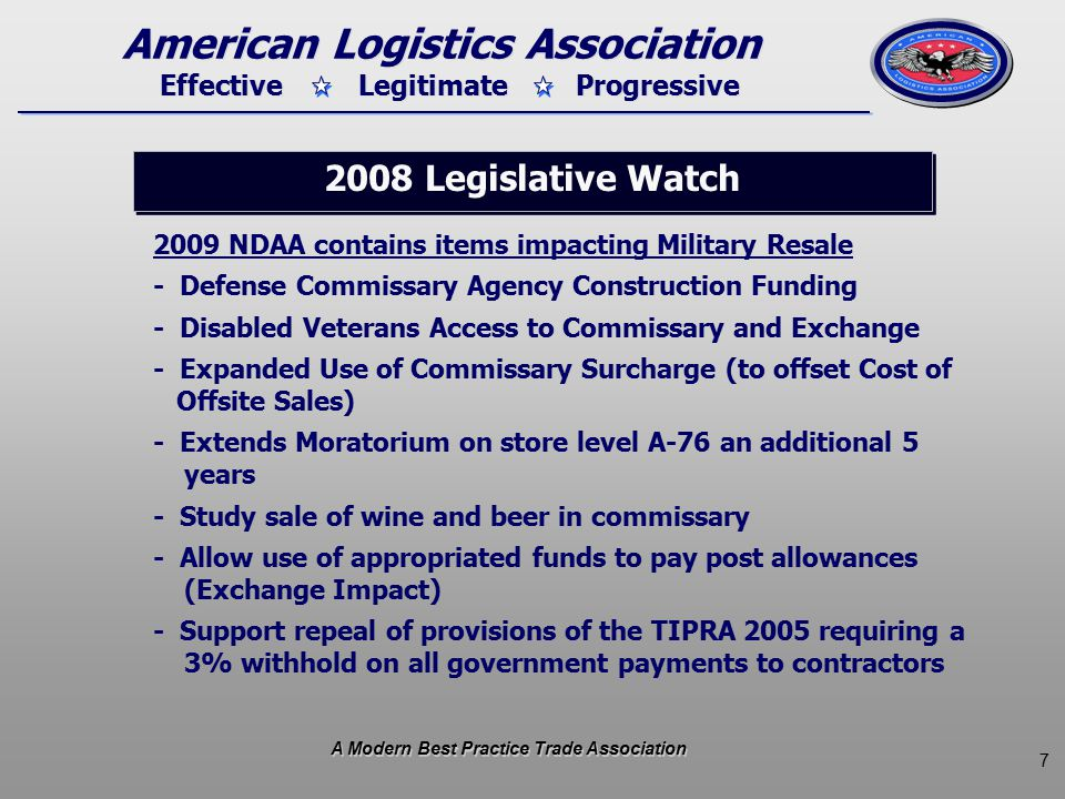 7 Effective Legitimate Progressive American Logistics Association 2009 NDAA contains items impacting Military Resale - Defense Commissary Agency Construction Funding - Disabled Veterans Access to Commissary and Exchange - Expanded Use of Commissary Surcharge (to offset Cost of Offsite Sales) - Extends Moratorium on store level A-76 an additional 5 years - Study sale of wine and beer in commissary - Allow use of appropriated funds to pay post allowances (Exchange Impact) - Support repeal of provisions of the TIPRA 2005 requiring a 3% withhold on all government payments to contractors 2008 Legislative Watch A Modern Best Practice Trade Association