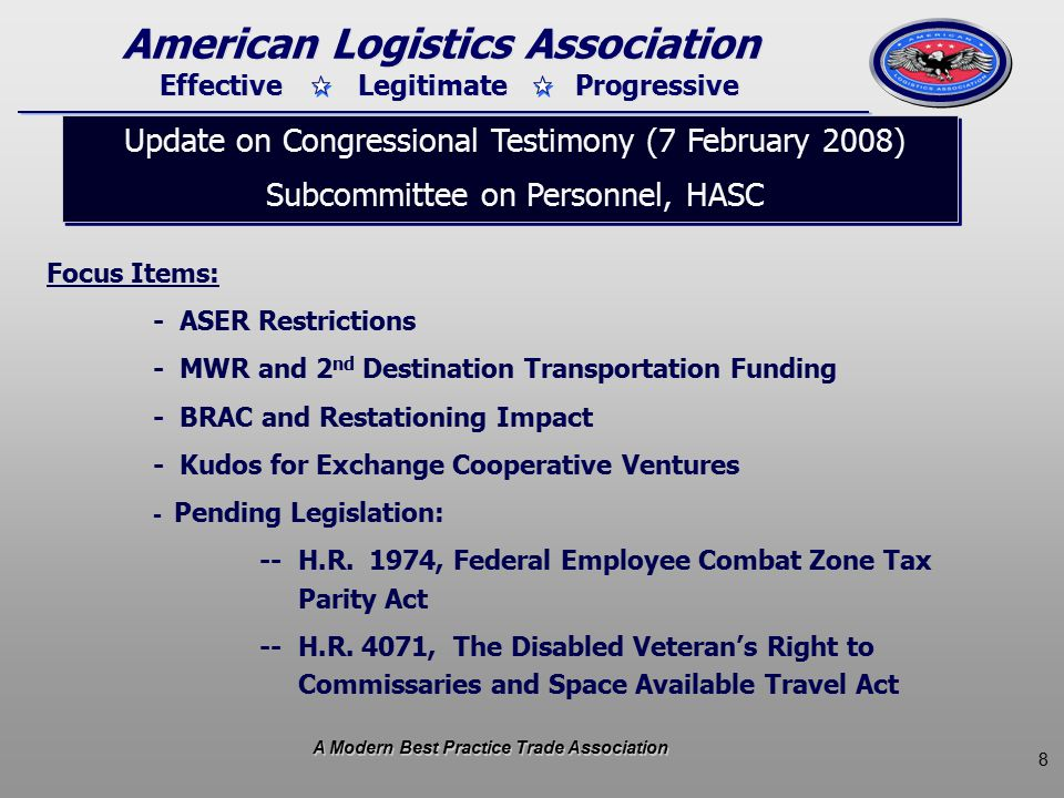 8 Effective Legitimate Progressive American Logistics Association Update on Congressional Testimony (7 February 2008) Subcommittee on Personnel, HASC Update on Congressional Testimony (7 February 2008) Subcommittee on Personnel, HASC Focus Items: - ASER Restrictions - MWR and 2 nd Destination Transportation Funding - BRAC and Restationing Impact - Kudos for Exchange Cooperative Ventures - Pending Legislation: -- H.R.