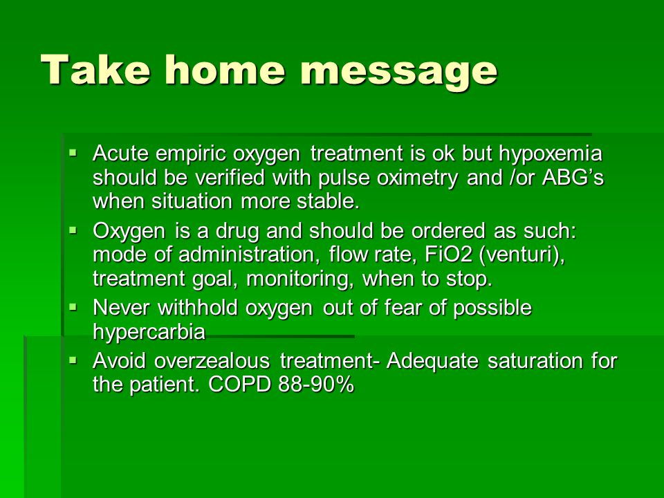 Take home message  Acute empiric oxygen treatment is ok but hypoxemia should be verified with pulse oximetry and /or ABG's when situation more stable