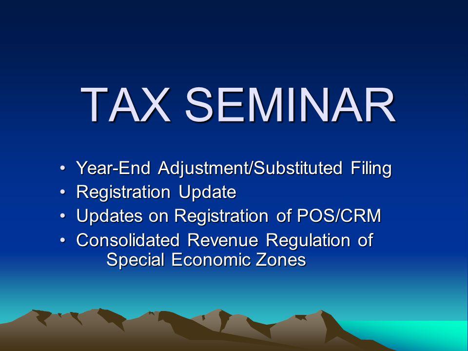 TAX SEMINAR Year-End Adjustment/Substituted Filing Year-End Adjustment/Substituted Filing Registration Update Registration Update Updates on Registrat