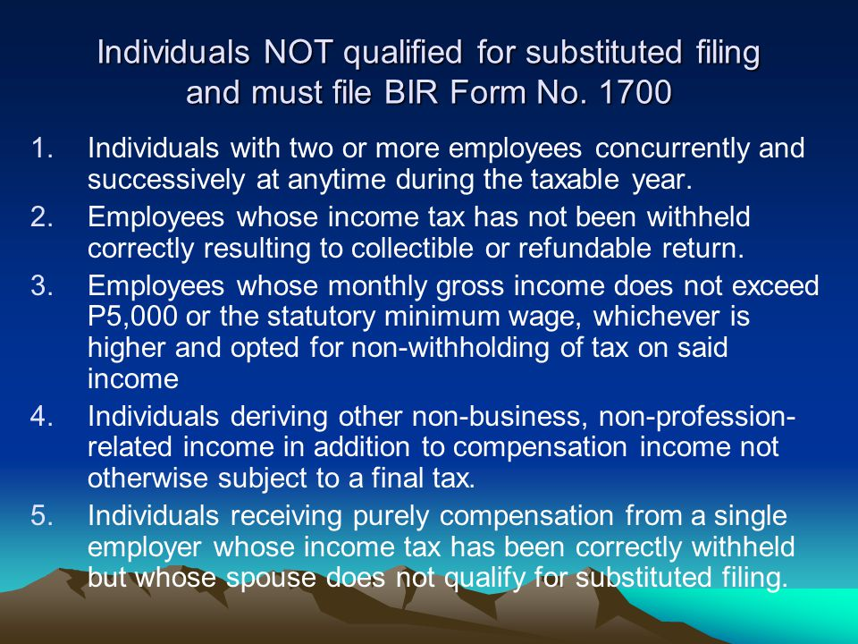 Individuals NOT qualified for substituted filing and must file BIR Form No. 1700 1.Individuals with two or more employees concurrently and successivel
